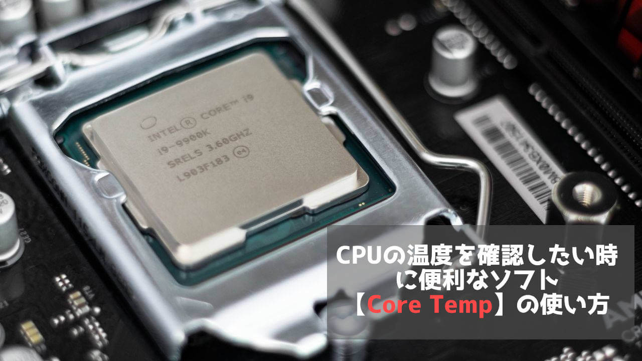 CPUの温度を確認したい時に便利なソフト【Core Temp】の使い方
